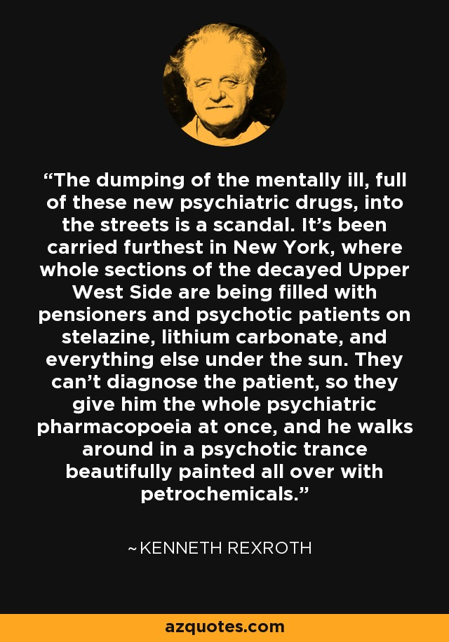 The dumping of the mentally ill, full of these new psychiatric drugs, into the streets is a scandal. It's been carried furthest in New York, where whole sections of the decayed Upper West Side are being filled with pensioners and psychotic patients on stelazine, lithium carbonate, and everything else under the sun. They can't diagnose the patient, so they give him the whole psychiatric pharmacopoeia at once, and he walks around in a psychotic trance beautifully painted all over with petrochemicals. - Kenneth Rexroth