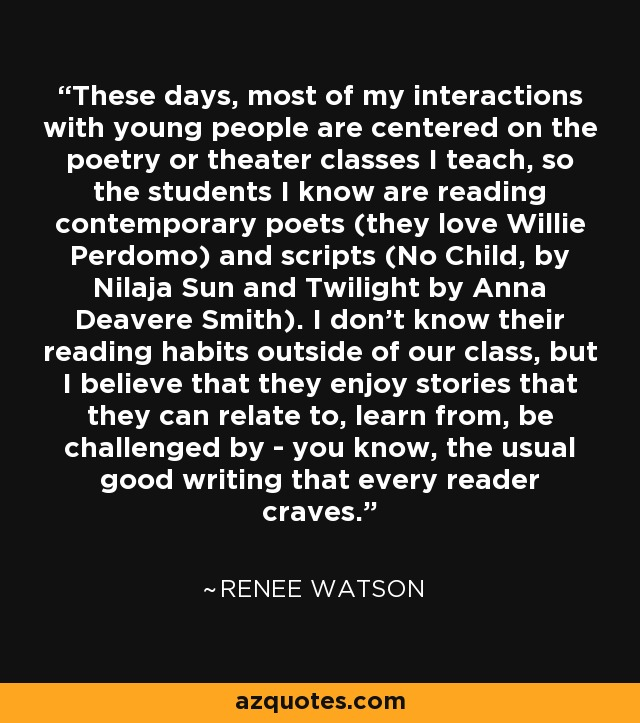 These days, most of my interactions with young people are centered on the poetry or theater classes I teach, so the students I know are reading contemporary poets (they love Willie Perdomo) and scripts (No Child, by Nilaja Sun and Twilight by Anna Deavere Smith). I don't know their reading habits outside of our class, but I believe that they enjoy stories that they can relate to, learn from, be challenged by - you know, the usual good writing that every reader craves. - Renee Watson