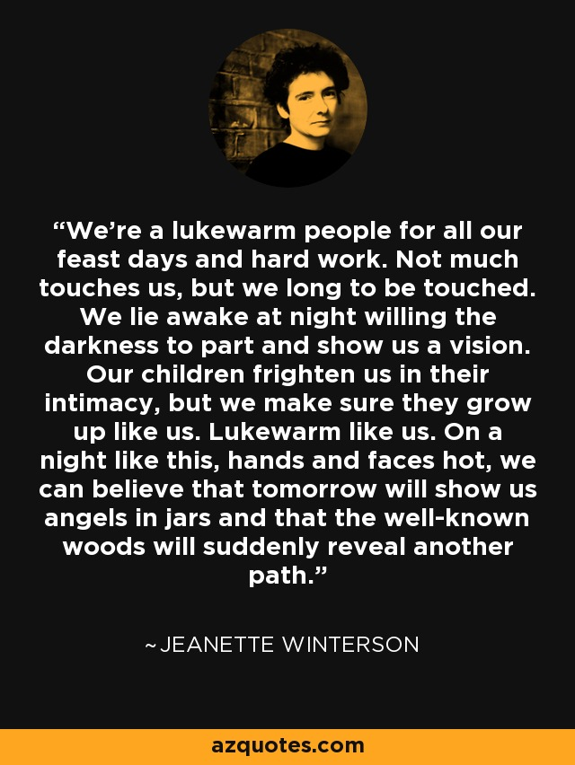 We're a lukewarm people for all our feast days and hard work. Not much touches us, but we long to be touched. We lie awake at night willing the darkness to part and show us a vision. Our children frighten us in their intimacy, but we make sure they grow up like us. Lukewarm like us. On a night like this, hands and faces hot, we can believe that tomorrow will show us angels in jars and that the well-known woods will suddenly reveal another path. - Jeanette Winterson