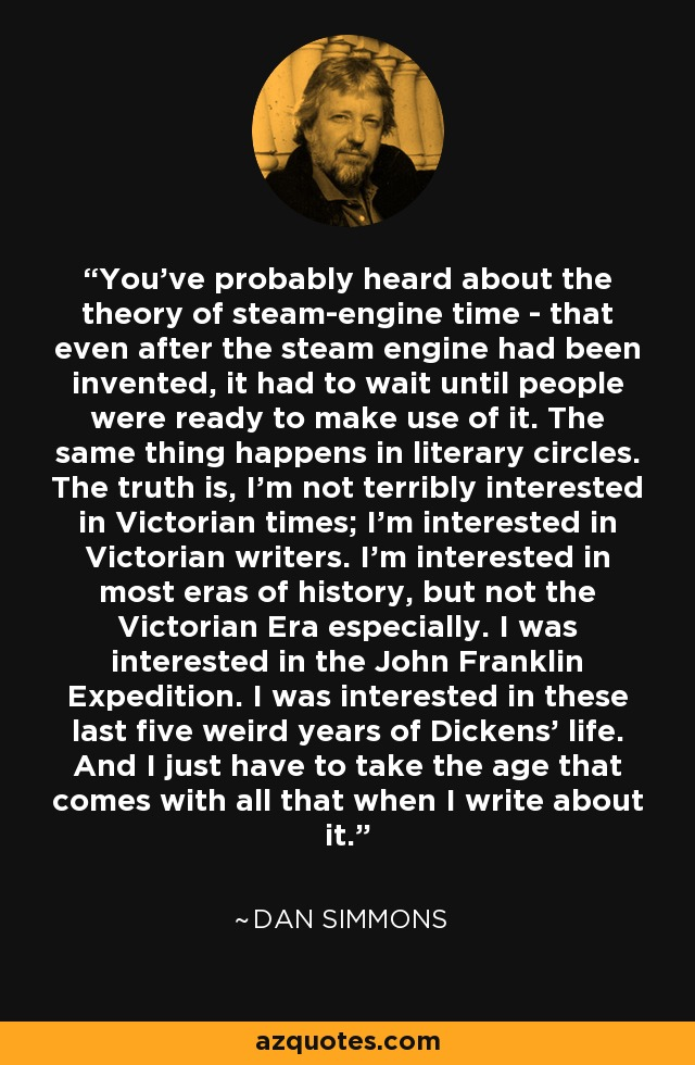 You've probably heard about the theory of steam-engine time - that even after the steam engine had been invented, it had to wait until people were ready to make use of it. The same thing happens in literary circles. The truth is, I'm not terribly interested in Victorian times; I'm interested in Victorian writers. I'm interested in most eras of history, but not the Victorian Era especially. I was interested in the John Franklin Expedition. I was interested in these last five weird years of Dickens' life. And I just have to take the age that comes with all that when I write about it. - Dan Simmons