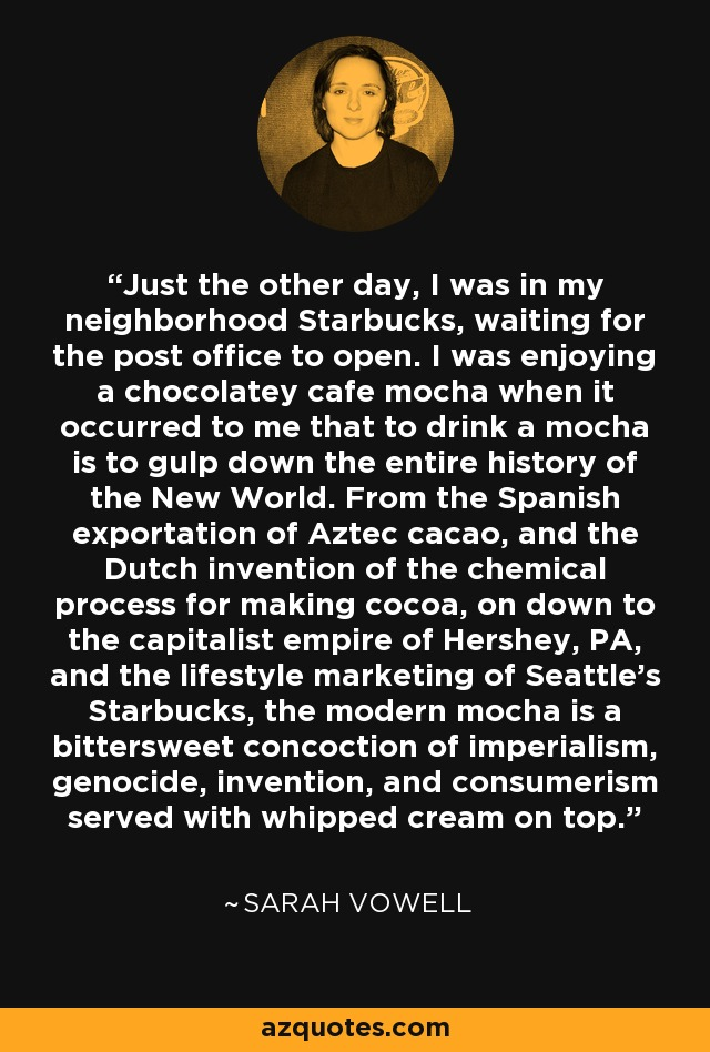 Just the other day, I was in my neighborhood Starbucks, waiting for the post office to open. I was enjoying a chocolatey cafe mocha when it occurred to me that to drink a mocha is to gulp down the entire history of the New World. From the Spanish exportation of Aztec cacao, and the Dutch invention of the chemical process for making cocoa, on down to the capitalist empire of Hershey, PA, and the lifestyle marketing of Seattle's Starbucks, the modern mocha is a bittersweet concoction of imperialism, genocide, invention, and consumerism served with whipped cream on top. - Sarah Vowell