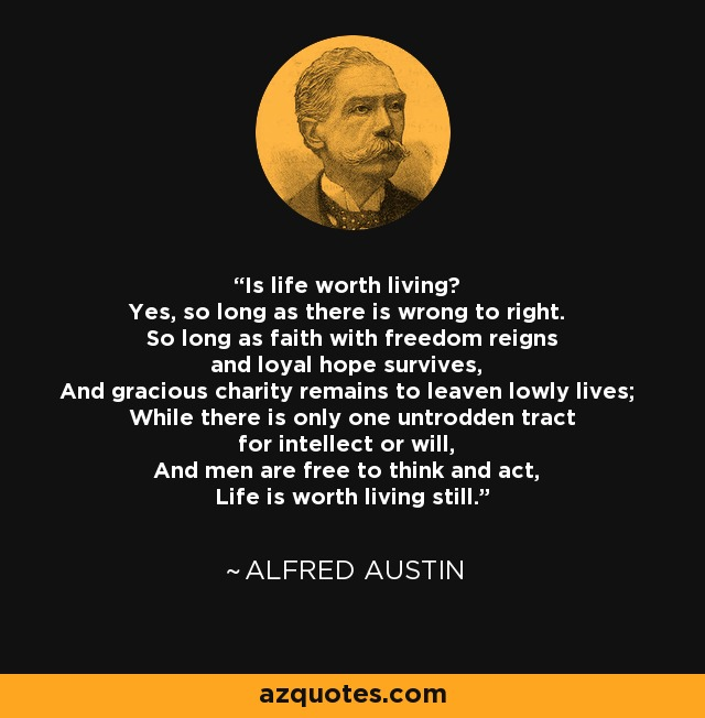 Is life worth living? Yes, so long as there is wrong to right. So long as faith with freedom reigns and loyal hope survives, And gracious charity remains to leaven lowly lives; While there is only one untrodden tract for intellect or will, And men are free to think and act, Life is worth living still. - Alfred Austin