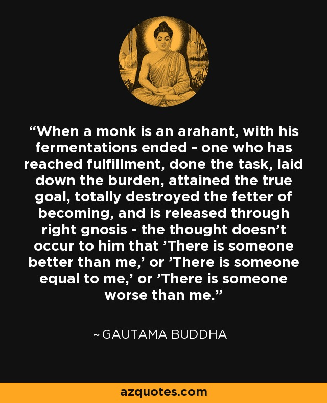 When a monk is an arahant, with his fermentations ended - one who has reached fulfillment, done the task, laid down the burden, attained the true goal, totally destroyed the fetter of becoming, and is released through right gnosis - the thought doesn't occur to him that 'There is someone better than me,' or 'There is someone equal to me,' or 'There is someone worse than me.' - Gautama Buddha