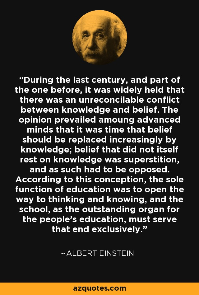 During the last century, and part of the one before, it was widely held that there was an unreconcilable conflict between knowledge and belief. The opinion prevailed amoung advanced minds that it was time that belief should be replaced increasingly by knowledge; belief that did not itself rest on knowledge was superstition, and as such had to be opposed. According to this conception, the sole function of education was to open the way to thinking and knowing, and the school, as the outstanding organ for the people's education, must serve that end exclusively. - Albert Einstein