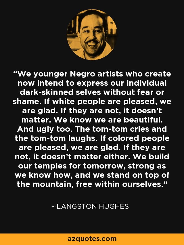 We younger Negro artists who create now intend to express our individual dark-skinned selves without fear or shame. If white people are pleased, we are glad. If they are not, it doesn't matter. We know we are beautiful. And ugly too. The tom-tom cries and the tom-tom laughs. If colored people are pleased, we are glad. If they are not, it doesn't matter either. We build our temples for tomorrow, strong as we know how, and we stand on top of the mountain, free within ourselves. - Langston Hughes