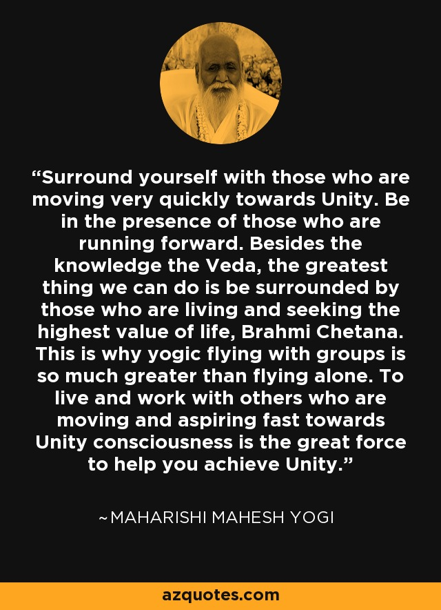 Surround yourself with those who are moving very quickly towards Unity. Be in the presence of those who are running forward. Besides the knowledge the Veda, the greatest thing we can do is be surrounded by those who are living and seeking the highest value of life, Brahmi Chetana. This is why yogic flying with groups is so much greater than flying alone. To live and work with others who are moving and aspiring fast towards Unity consciousness is the great force to help you achieve Unity. - Maharishi Mahesh Yogi