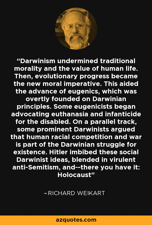 Darwinism undermined traditional morality and the value of human life. Then, evolutionary progress became the new moral imperative. This aided the advance of eugenics, which was overtly founded on Darwinian principles. Some eugenicists began advocating euthanasia and infanticide for the disabled. On a parallel track, some prominent Darwinists argued that human racial competition and war is part of the Darwinian struggle for existence. Hitler imbibed these social Darwinist ideas, blended in virulent anti-Semitism, and--there you have it: Holocaust - Richard Weikart