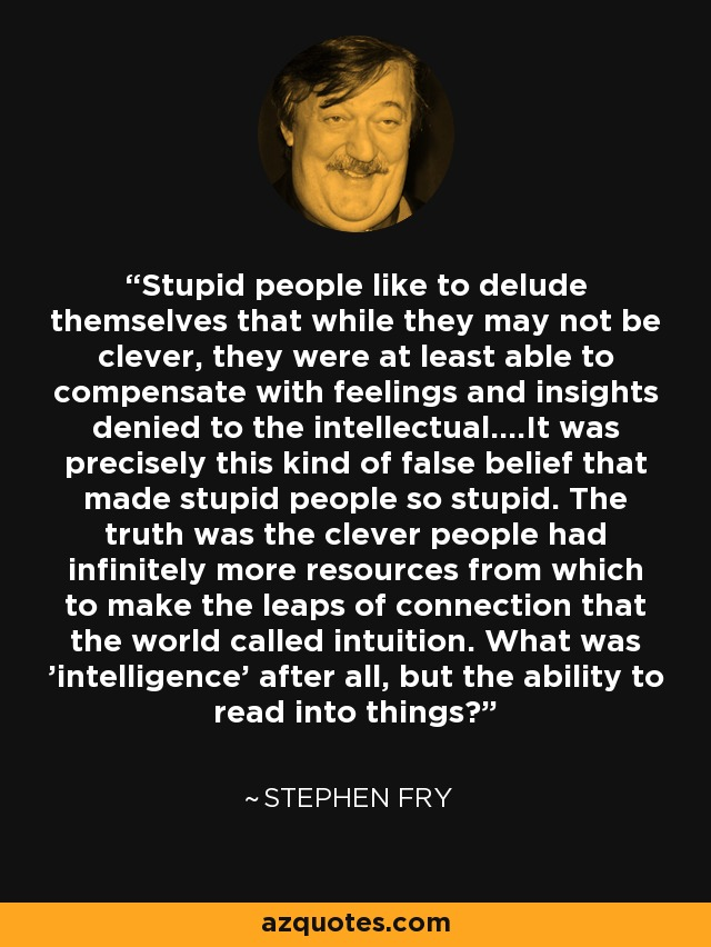 Stupid people like to delude themselves that while they may not be clever, they were at least able to compensate with feelings and insights denied to the intellectual....It was precisely this kind of false belief that made stupid people so stupid. The truth was the clever people had infinitely more resources from which to make the leaps of connection that the world called intuition. What was 'intelligence' after all, but the ability to read into things? - Stephen Fry
