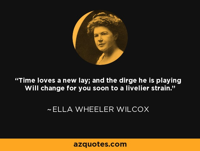 Time loves a new lay; and the dirge he is playing Will change for you soon to a livelier strain. - Ella Wheeler Wilcox