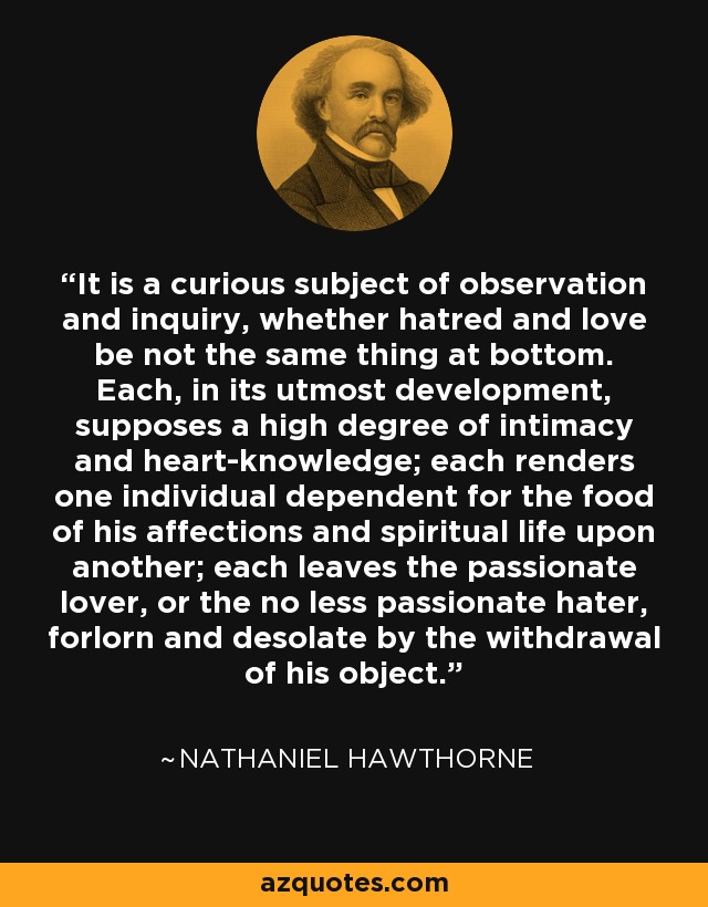 It is a curious subject of observation and inquiry, whether hatred and love be not the same thing at bottom. Each, in its utmost development, supposes a high degree of intimacy and heart-knowledge; each renders one individual dependent for the food of his affections and spiritual life upon another; each leaves the passionate lover, or the no less passionate hater, forlorn and desolate by the withdrawal of his object. - Nathaniel Hawthorne
