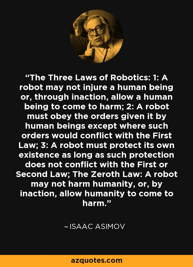 The Three Laws of Robotics: 1: A robot may not injure a human being or, through inaction, allow a human being to come to harm; 2: A robot must obey the orders given it by human beings except where such orders would conflict with the First Law; 3: A robot must protect its own existence as long as such protection does not conflict with the First or Second Law; The Zeroth Law: A robot may not harm humanity, or, by inaction, allow humanity to come to harm. - Isaac Asimov
