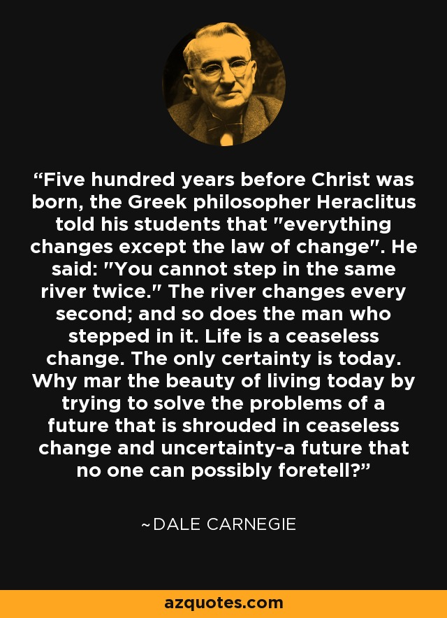 Five hundred years before Christ was born, the Greek philosopher Heraclitus told his students that