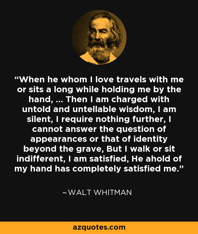 When he whom I love travels with me or sits a long while holding me by the hand, … Then I am charged with untold and untellable wisdom, I am silent, I require nothing further, I cannot answer the question of appearances or that of identity beyond the grave, But I walk or sit indifferent, I am satisfied, He ahold of my hand has completely satisfied me. - Walt Whitman