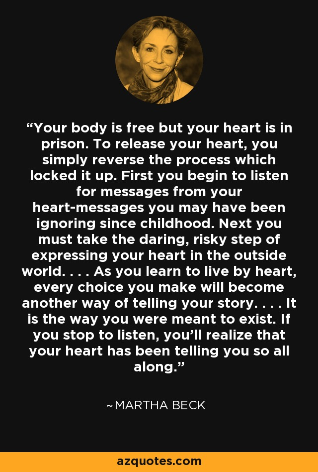Your body is free but your heart is in prison. To release your heart, you simply reverse the process which locked it up. First you begin to listen for messages from your heart-messages you may have been ignoring since childhood. Next you must take the daring, risky step of expressing your heart in the outside world. . . . As you learn to live by heart, every choice you make will become another way of telling your story. . . . It is the way you were meant to exist. If you stop to listen, you'll realize that your heart has been telling you so all along. - Martha Beck