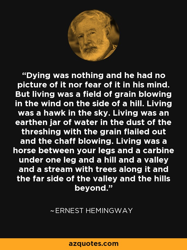 Dying was nothing and he had no picture of it nor fear of it in his mind. But living was a field of grain blowing in the wind on the side of a hill. Living was a hawk in the sky. Living was an earthen jar of water in the dust of the threshing with the grain flailed out and the chaff blowing. Living was a horse between your legs and a carbine under one leg and a hill and a valley and a stream with trees along it and the far side of the valley and the hills beyond. - Ernest Hemingway