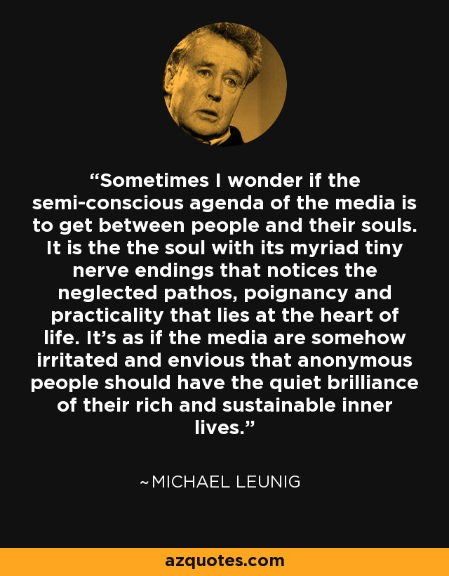 Sometimes I wonder if the semi-conscious agenda of the media is to get between people and their souls. It is the the soul with its myriad tiny nerve endings that notices the neglected pathos, poignancy and practicality that lies at the heart of life. It's as if the media are somehow irritated and envious that anonymous people should have the quiet brilliance of their rich and sustainable inner lives. - Michael Leunig