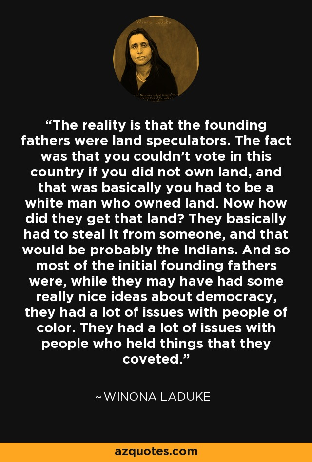 The reality is that the founding fathers were land speculators. The fact was that you couldn't vote in this country if you did not own land, and that was basically you had to be a white man who owned land. Now how did they get that land? They basically had to steal it from someone, and that would be probably the Indians. And so most of the initial founding fathers were, while they may have had some really nice ideas about democracy, they had a lot of issues with people of color. They had a lot of issues with people who held things that they coveted. - Winona LaDuke