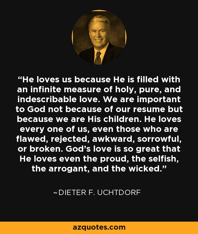 He loves us because He is filled with an infinite measure of holy, pure, and indescribable love. We are important to God not because of our resume but because we are His children. He loves every one of us, even those who are flawed, rejected, awkward, sorrowful, or broken. God's love is so great that He loves even the proud, the selfish, the arrogant, and the wicked. - Dieter F. Uchtdorf
