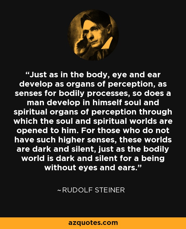Just as in the body, eye and ear develop as organs of perception, as senses for bodily processes, so does a man develop in himself soul and spiritual organs of perception through which the soul and spiritual worlds are opened to him. For those who do not have such higher senses, these worlds are dark and silent, just as the bodily world is dark and silent for a being without eyes and ears. - Rudolf Steiner