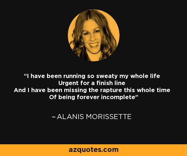 I have been running so sweaty my whole life Urgent for a finish line And I have been missing the rapture this whole time Of being forever incomplete - Alanis Morissette