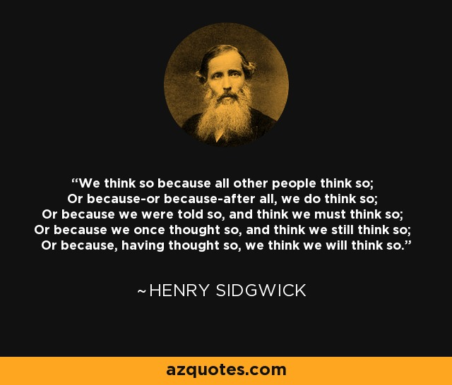 We think so because all other people think so; Or because-or because-after all, we do think so; Or because we were told so, and think we must think so; Or because we once thought so, and think we still think so; Or because, having thought so, we think we will think so. - Henry Sidgwick