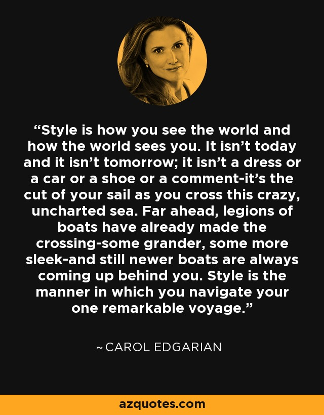 Style is how you see the world and how the world sees you. It isn't today and it isn't tomorrow; it isn't a dress or a car or a shoe or a comment-it's the cut of your sail as you cross this crazy, uncharted sea. Far ahead, legions of boats have already made the crossing-some grander, some more sleek-and still newer boats are always coming up behind you. Style is the manner in which you navigate your one remarkable voyage. - Carol Edgarian
