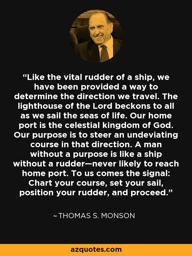 Like the vital rudder of a ship, we have been provided a way to determine the direction we travel. The lighthouse of the Lord beckons to all as we sail the seas of life. Our home port is the celestial kingdom of God. Our purpose is to steer an undeviating course in that direction. A man without a purpose is like a ship without a rudder—never likely to reach home port. To us comes the signal: Chart your course, set your sail, position your rudder, and proceed. - Thomas S. Monson