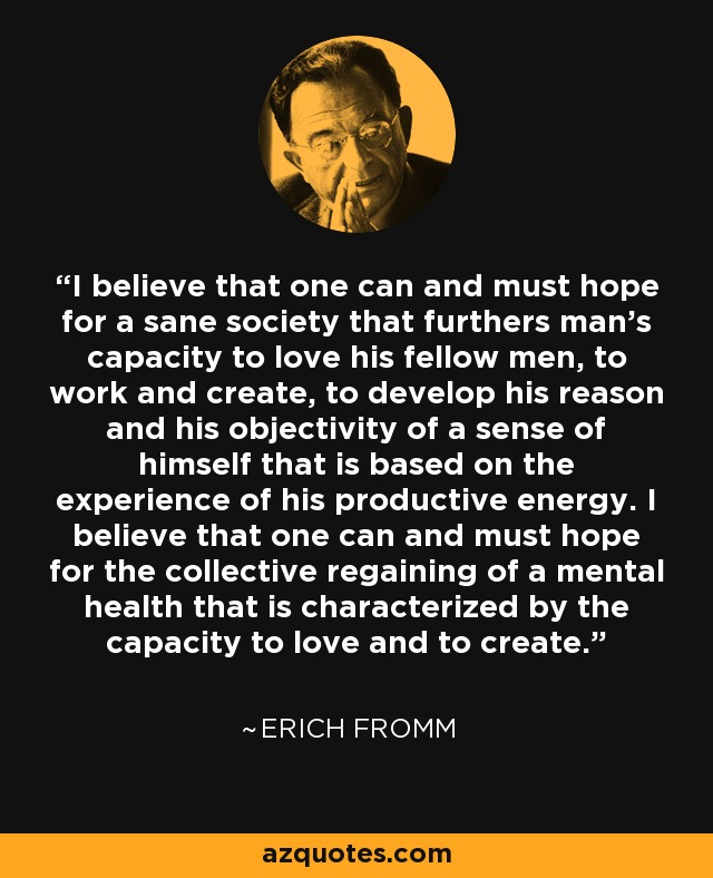 I believe that one can and must hope for a sane society that furthers man's capacity to love his fellow men, to work and create, to develop his reason and his objectivity of a sense of himself that is based on the experience of his productive energy. I believe that one can and must hope for the collective regaining of a mental health that is characterized by the capacity to love and to create. - Erich Fromm