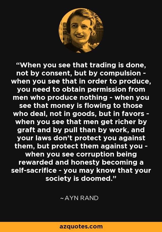 When you see that trading is done, not by consent, but by compulsion - when you see that in order to produce, you need to obtain permission from men who produce nothing - when you see that money is flowing to those who deal, not in goods, but in favors - when you see that men get richer by graft and by pull than by work, and your laws don't protect you against them, but protect them against you - when you see corruption being rewarded and honesty becoming a self-sacrifice - you may know that your society is doomed. - Ayn Rand