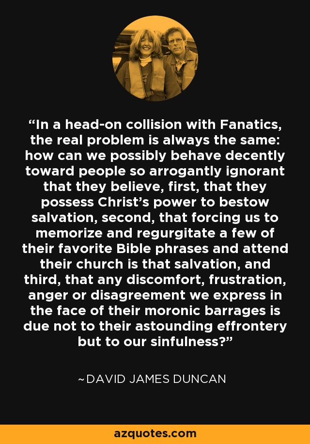 In a head-on collision with Fanatics, the real problem is always the same: how can we possibly behave decently toward people so arrogantly ignorant that they believe, first, that they possess Christ's power to bestow salvation, second, that forcing us to memorize and regurgitate a few of their favorite Bible phrases and attend their church is that salvation, and third, that any discomfort, frustration, anger or disagreement we express in the face of their moronic barrages is due not to their astounding effrontery but to our sinfulness? - David James Duncan
