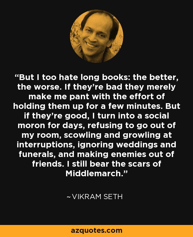 But I too hate long books: the better, the worse. If they're bad they merely make me pant with the effort of holding them up for a few minutes. But if they're good, I turn into a social moron for days, refusing to go out of my room, scowling and growling at interruptions, ignoring weddings and funerals, and making enemies out of friends. I still bear the scars of Middlemarch. - Vikram Seth