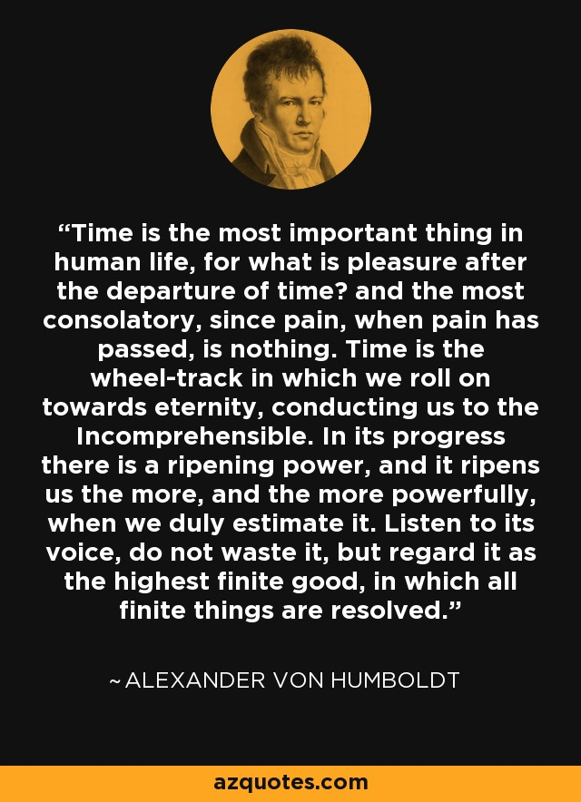 Time is the most important thing in human life, for what is pleasure after the departure of time? and the most consolatory, since pain, when pain has passed, is nothing. Time is the wheel-track in which we roll on towards eternity, conducting us to the Incomprehensible. In its progress there is a ripening power, and it ripens us the more, and the more powerfully, when we duly estimate it. Listen to its voice, do not waste it, but regard it as the highest finite good, in which all finite things are resolved. - Alexander von Humboldt