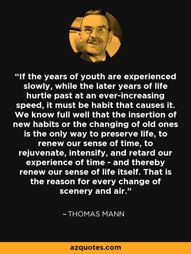 If the years of youth are experienced slowly, while the later years of life hurtle past at an ever-increasing speed, it must be habit that causes it. We know full well that the insertion of new habits or the changing of old ones is the only way to preserve life, to renew our sense of time, to rejuvenate, intensify, and retard our experience of time - and thereby renew our sense of life itself. That is the reason for every change of scenery and air. - Thomas Mann