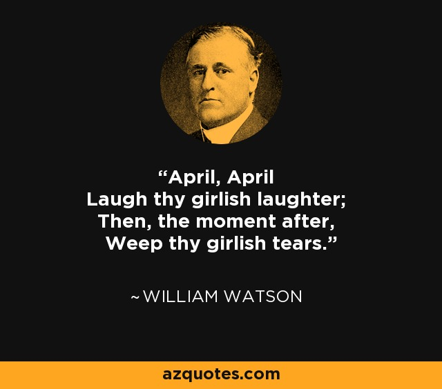 April, April Laugh thy girlish laughter; Then, the moment after, Weep thy girlish tears. - William Watson