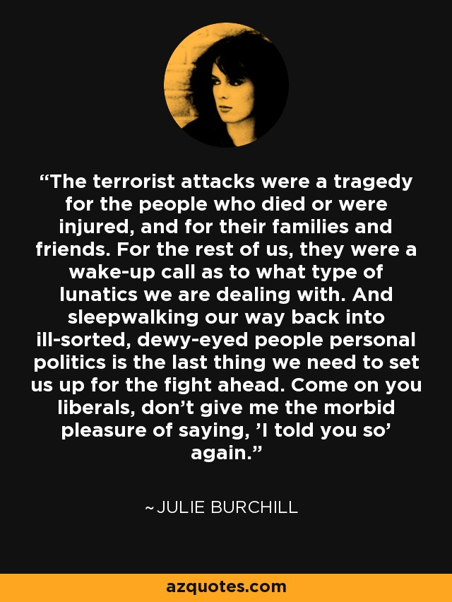 The terrorist attacks were a tragedy for the people who died or were injured, and for their families and friends. For the rest of us, they were a wake-up call as to what type of lunatics we are dealing with. And sleepwalking our way back into ill-sorted, dewy-eyed people personal politics is the last thing we need to set us up for the fight ahead. Come on you liberals, don't give me the morbid pleasure of saying, 'I told you so' again. - Julie Burchill