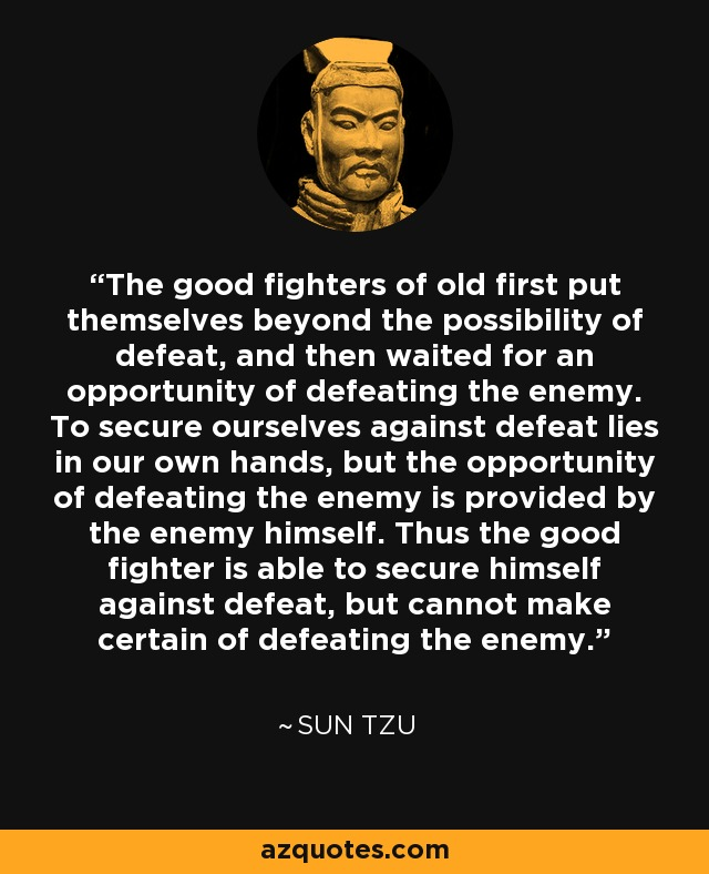 The good fighters of old first put themselves beyond the possibility of defeat, and then waited for an opportunity of defeating the enemy. To secure ourselves against defeat lies in our own hands, but the opportunity of defeating the enemy is provided by the enemy himself. Thus the good fighter is able to secure himself against defeat, but cannot make certain of defeating the enemy. - Sun Tzu