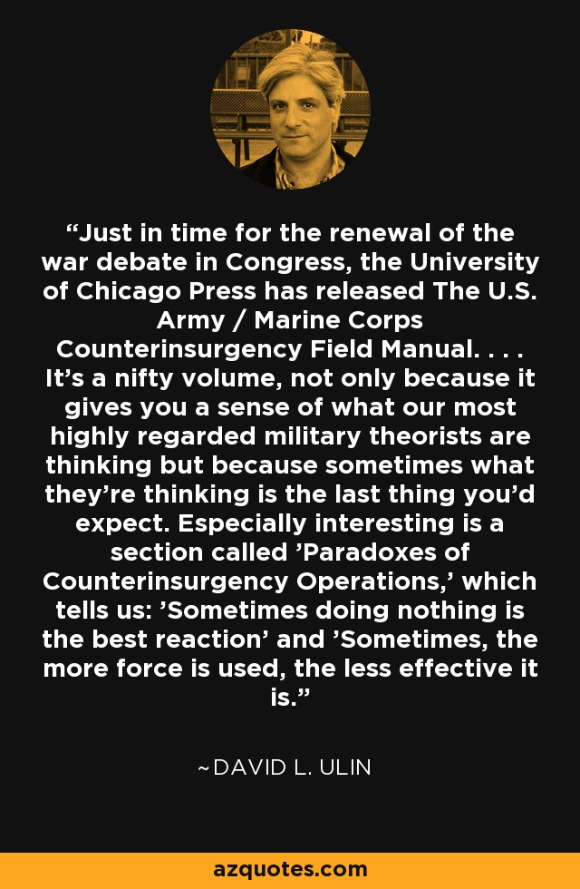 Just in time for the renewal of the war debate in Congress, the University of Chicago Press has released The U.S. Army / Marine Corps Counterinsurgency Field Manual. . . . It's a nifty volume, not only because it gives you a sense of what our most highly regarded military theorists are thinking but because sometimes what they're thinking is the last thing you'd expect. Especially interesting is a section called 'Paradoxes of Counterinsurgency Operations,' which tells us: 'Sometimes doing nothing is the best reaction' and 'Sometimes, the more force is used, the less effective it is.' - David L. Ulin