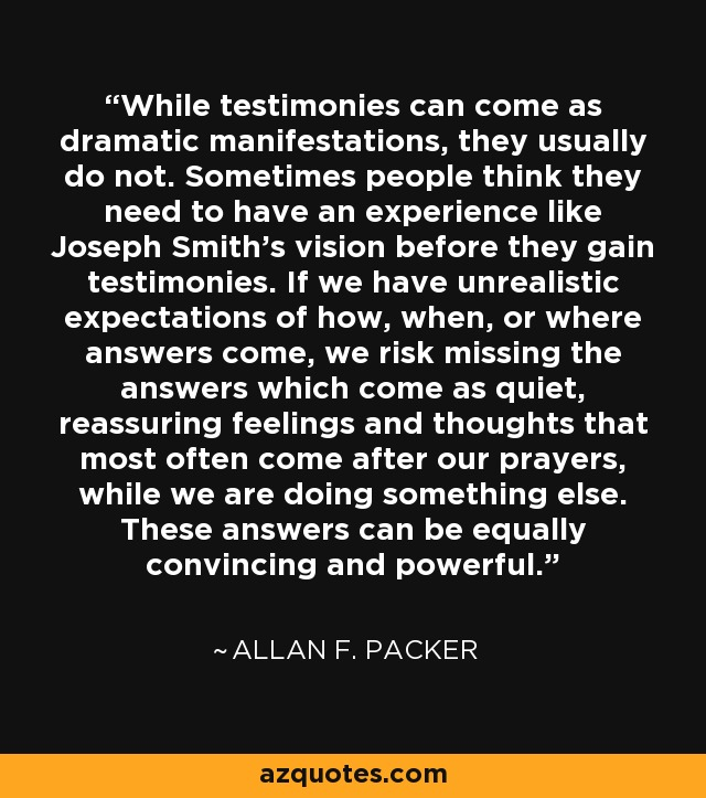While testimonies can come as dramatic manifestations, they usually do not. Sometimes people think they need to have an experience like Joseph Smith's vision before they gain testimonies. If we have unrealistic expectations of how, when, or where answers come, we risk missing the answers which come as quiet, reassuring feelings and thoughts that most often come after our prayers, while we are doing something else. These answers can be equally convincing and powerful. - Allan F. Packer