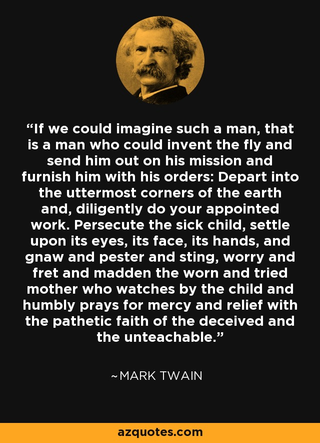 If we could imagine such a man, that is a man who could invent the fly and send him out on his mission and furnish him with his orders: Depart into the uttermost corners of the earth and, diligently do your appointed work. Persecute the sick child, settle upon its eyes, its face, its hands, and gnaw and pester and sting, worry and fret and madden the worn and tried mother who watches by the child and humbly prays for mercy and relief with the pathetic faith of the deceived and the unteachable. - Mark Twain