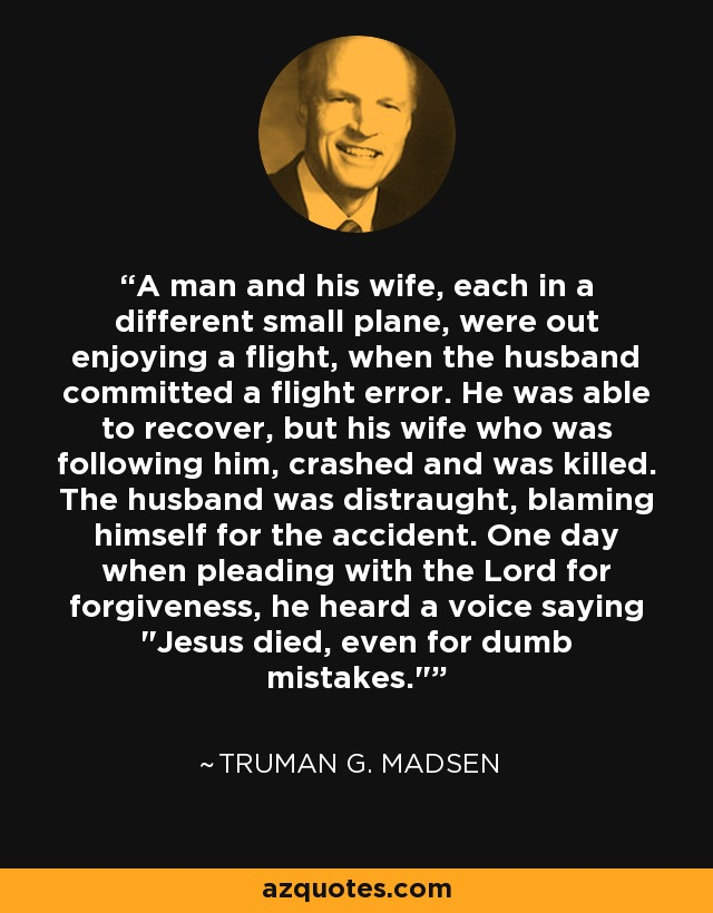 A man and his wife, each in a different small plane, were out enjoying a flight, when the husband committed a flight error. He was able to recover, but his wife who was following him, crashed and was killed. The husband was distraught, blaming himself for the accident. One day when pleading with the Lord for forgiveness, he heard a voice saying