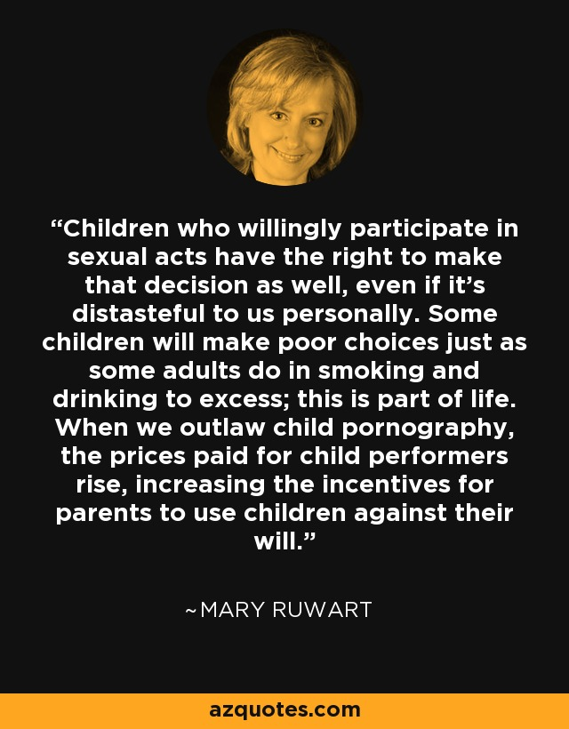 Children who willingly participate in sexual acts have the right to make that decision as well, even if it's distasteful to us personally. Some children will make poor choices just as some adults do in smoking and drinking to excess; this is part of life. When we outlaw child pornography, the prices paid for child performers rise, increasing the incentives for parents to use children against their will. - Mary Ruwart