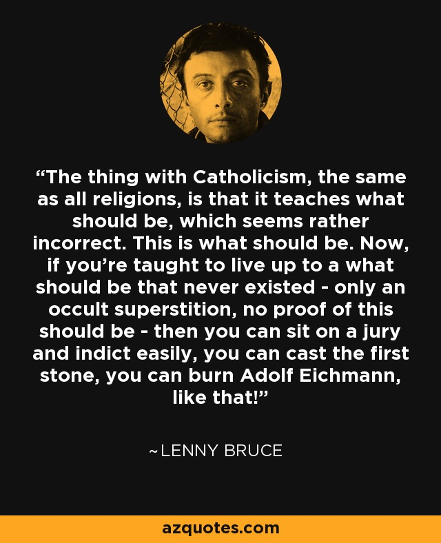 The thing with Catholicism, the same as all religions, is that it teaches what should be, which seems rather incorrect. This is what should be. Now, if you're taught to live up to a what should be that never existed - only an occult superstition, no proof of this should be - then you can sit on a jury and indict easily, you can cast the first stone, you can burn Adolf Eichmann, like that! - Lenny Bruce