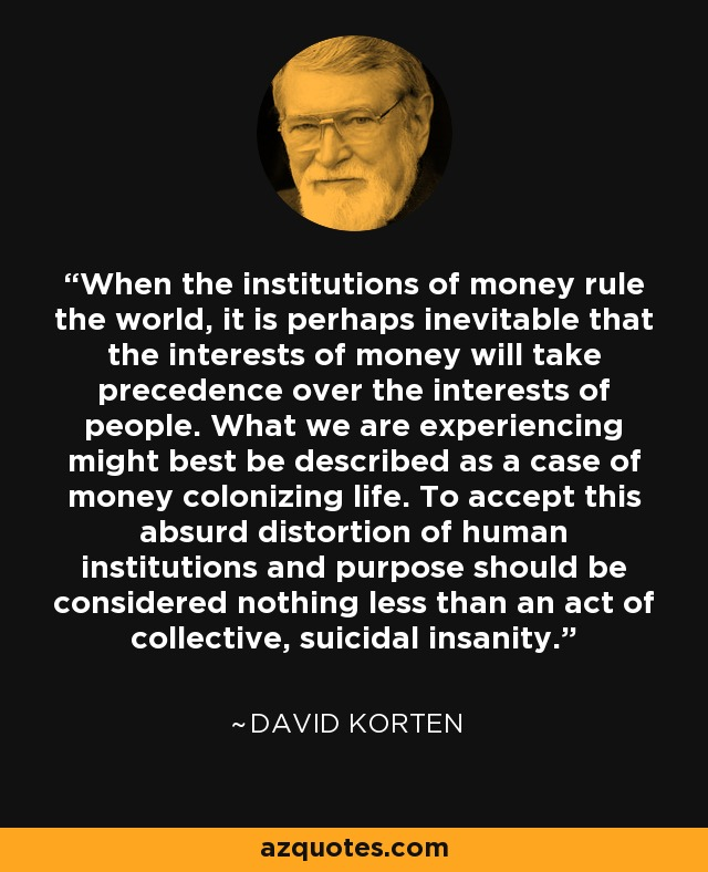 When the institutions of money rule the world, it is perhaps inevitable that the interests of money will take precedence over the interests of people. What we are experiencing might best be described as a case of money colonizing life. To accept this absurd distortion of human institutions and purpose should be considered nothing less than an act of collective, suicidal insanity. - David Korten