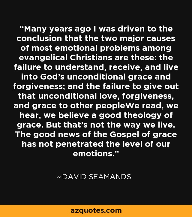 Many years ago I was driven to the conclusion that the two major causes of most emotional problems among evangelical Christians are these: the failure to understand, receive, and live into God's unconditional grace and forgiveness; and the failure to give out that unconditional love, forgiveness, and grace to other peopleWe read, we hear, we believe a good theology of grace. But that's not the way we live. The good news of the Gospel of grace has not penetrated the level of our emotions. - David Seamands