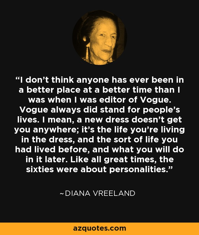 I don't think anyone has ever been in a better place at a better time than I was when I was editor of Vogue. Vogue always did stand for people's lives. I mean, a new dress doesn't get you anywhere; it's the life you're living in the dress, and the sort of life you had lived before, and what you will do in it later. Like all great times, the sixties were about personalities. - Diana Vreeland