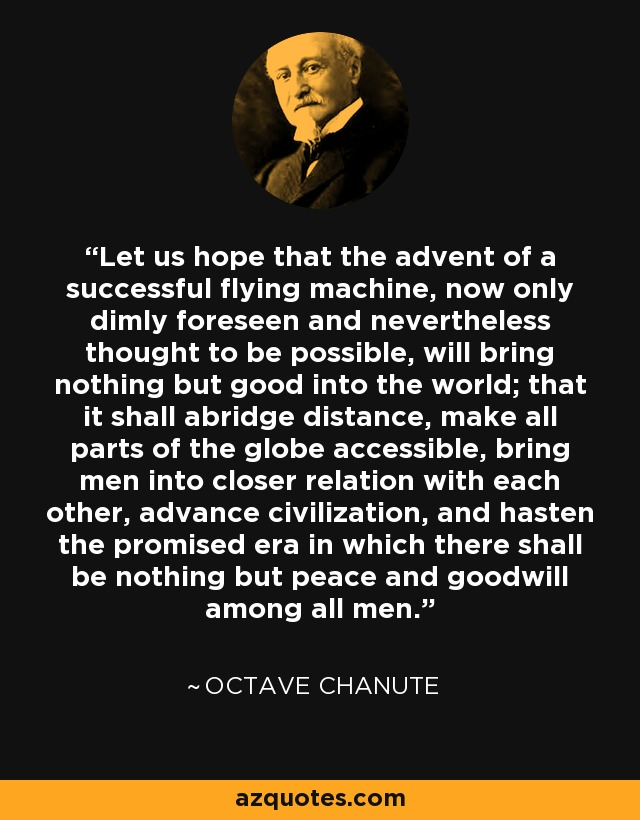 Let us hope that the advent of a successful flying machine, now only dimly foreseen and nevertheless thought to be possible, will bring nothing but good into the world; that it shall abridge distance, make all parts of the globe accessible, bring men into closer relation with each other, advance civilization, and hasten the promised era in which there shall be nothing but peace and goodwill among all men. - Octave Chanute