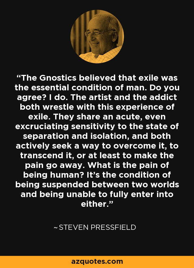 The Gnostics believed that exile was the essential condition of man. Do you agree? I do. The artist and the addict both wrestle with this experience of exile. They share an acute, even excruciating sensitivity to the state of separation and isolation, and both actively seek a way to overcome it, to transcend it, or at least to make the pain go away. What is the pain of being human? It's the condition of being suspended between two worlds and being unable to fully enter into either. - Steven Pressfield