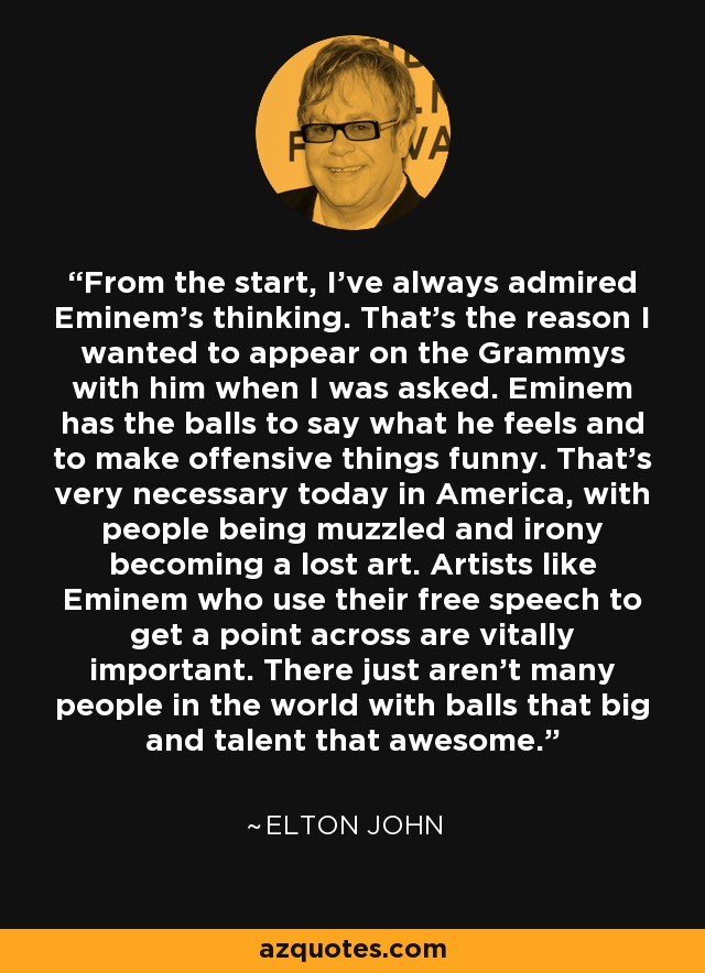 From the start, I've always admired Eminem's thinking. That's the reason I wanted to appear on the Grammys with him when I was asked. Eminem has the balls to say what he feels and to make offensive things funny. That's very necessary today in America, with people being muzzled and irony becoming a lost art. Artists like Eminem who use their free speech to get a point across are vitally important. There just aren't many people in the world with balls that big and talent that awesome. - Elton John