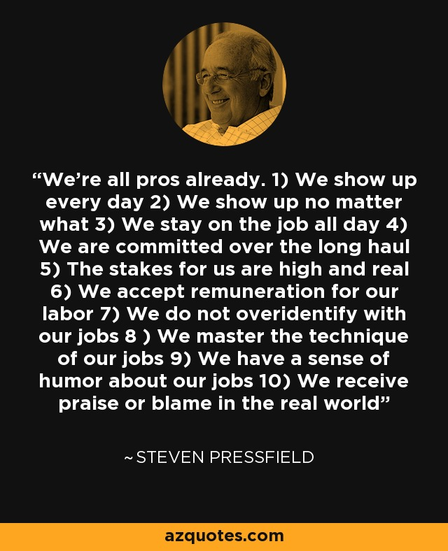 We're all pros already. 1) We show up every day 2) We show up no matter what 3) We stay on the job all day 4) We are committed over the long haul 5) The stakes for us are high and real 6) We accept remuneration for our labor 7) We do not overidentify with our jobs 8 ) We master the technique of our jobs 9) We have a sense of humor about our jobs 10) We receive praise or blame in the real world - Steven Pressfield