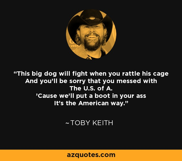 Justice will be served And the battle will rage This big dog will fight When you rattle his cage And you'll be sorry that you messed with The U.S. of A. 'Cause we'll put a boot in your *ss It's the American way - Toby Keith